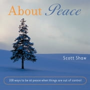 About Peace: 108 Ways To Be At Peace When Things Are Out Of Control… ebook by Scott Shaw