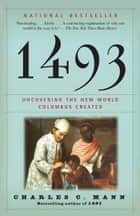 1493 - Uncovering the New World Columbus Created ebook by Charles C. Mann