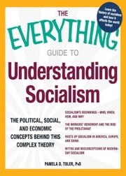The Everything Guide to Understanding Socialism: The political, social, and economic concepts behind this complex theory ebook by Pamela Toler