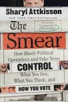 The Smear - How Shady Political Operatives and Fake News Control What You See, What You Think, and How You Vote ebook by Sharyl Attkisson