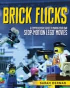 Brick Flicks - A Comprehensive Guide to Making Your Own Stop-Motion LEGO Movies ebook by Sarah Herman