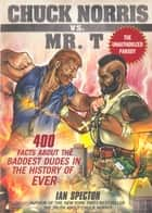 Chuck Norris Vs. Mr. T - 400 Facts About The Baddest Dudes In The History ebook by Ian Spector