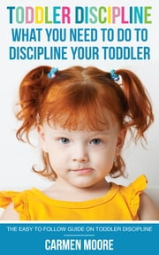 Toddler Discipline: What You Need To Do To Discipline Your Toddler - The Easy To Follow Guide On Toddler Discipline ebook by Carmen Moore
