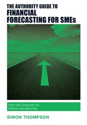 The Authority Guide to Financial Forecasting for SMEs - Pain-free financials for finance and planning ebook by Simon Thompson