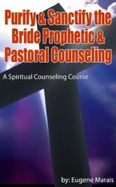 Spiritual Counseling Course: Purify & Sanctify the Bride Prophetic & Pastoral Counseling ebook by Eugene Marais