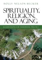 Spirituality, Religion, and Aging - Illuminations for Therapeutic Practice ebook by Holly B. Nelson-Becker