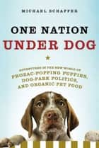 One Nation Under Dog - Adventures in the New World of Prozac-Popping Puppies, Dog-Park Politics, and Organic Pet Food ebook by Michael Schaffer