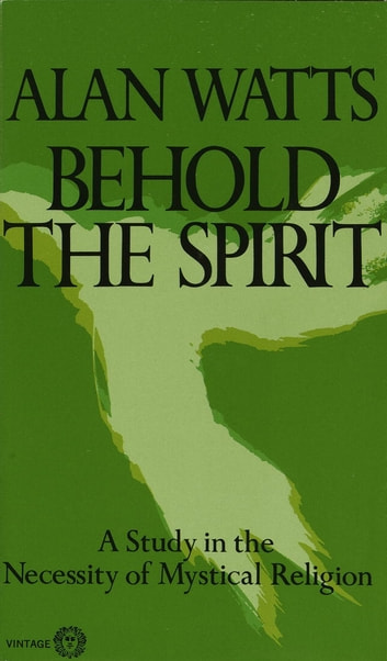 Behold the Spirit - A Study in the Necessity of Mystical Religion ebook by Alan W. Watts