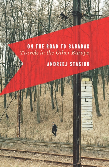 On the Road to Babadag - Travels in the Other Europe ebook by Andrzej Stasiuk