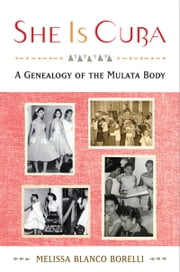She is Cuba: A Genealogy of the Mulata Body ebook by Melissa Blanco Borelli