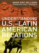 Understanding U.S.-Latin American Relations - Theory and History ebook by Mark Eric Williams