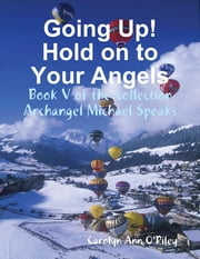 Going Up! Hold on to Your Angels: Book V of the Collection Archangel Michael Speaks ebook by Carolyn Ann O'Riley