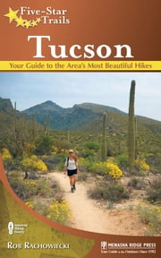Five-Star Trails: Tucson - Your Guide to the Area's Most Beautiful Hikes ebook by Rob Rachowiecki