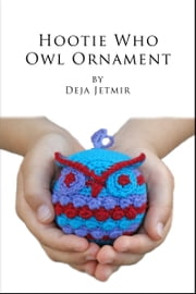 Hootie Who Owl Ornament Crochet Pattern ebook by Deja Jetmir