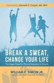 Break a Sweat, Change Your Life - The Urgent Need for Physical Education in Schools eBook by William E. Simon Jr., Kenneth H. Cooper MD MPH