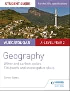 WJEC/Eduqas A-level Geography Student Guide 4: Water and carbon cycles; Fieldwork and investigative skills eBook by Simon Oakes