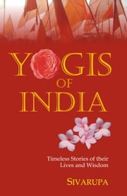 Yogis of India - Timeless Stories of their Lives and Wisdom ebook by Sanjeev Shukla