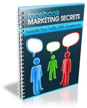 Facebook Marketing Secrets - Explode your traffic with Facebook! ebook by JeffBode