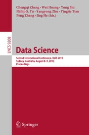 Data Science - Second International Conference, ICDS 2015, Sydney, Australia, August 8-9, 2015, Proceedings ebook by Chengqi Zhang,Wei Huang,Yong Shi,Philip S. Yu,Yangyong Zhu,Yingjie Tian,Peng Zhang,Jing He
