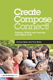 Create, Compose, Connect! - Reading, Writing, and Learning with Digital Tools ebook by Jeremy Hyler,Troy Hicks