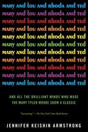 Mary and Lou and Rhoda and Ted - And all the Brilliant Minds Who Made The Mary Tyler Moore Show a Classic ebook by Jennifer Keishin Armstrong