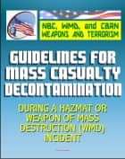 21st Century NBC WMD CBRN Weapons and Terrorism: Guidelines for Mass Casualty Decontamination During a HAZMAT/Weapon of Mass Destruction Incident (Two Volumes) ebook by Progressive Management