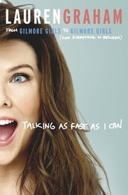Talking As Fast As I Can - From Gilmore Girls to Gilmore Girls, and Everything in Between ebook by Lauren Graham