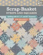 "Scrap-Basket Strips and Squares - Quilting with 2 1/2"", 5"", and 10"" Treasures ebook by Kim Brackett"