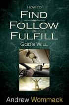 How to Find, Follow, Fulfill God's Will ebook by Wommack, Andrew