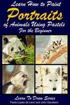 Learn How to Paint Animal Portraits Using Pastels For the Beginner ebook by Paolo Lopez de Leon, John Davidson