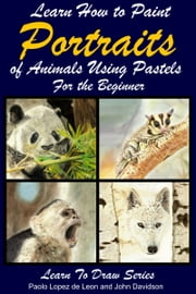 Learn How to Paint Animal Portraits Using Pastels For the Beginner ebook by Paolo Lopez de Leon,John Davidson