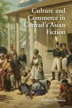 Culture and Commerce in Conrad's Asian Fiction ebook by Andrew Francis
