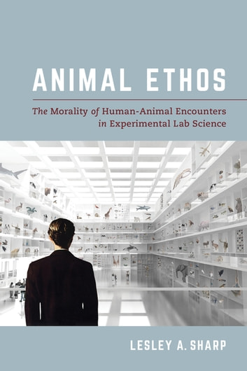 Animal Ethos - The Morality of Human-Animal Encounters in Experimental Lab Science ebook by Lesley A. Sharp