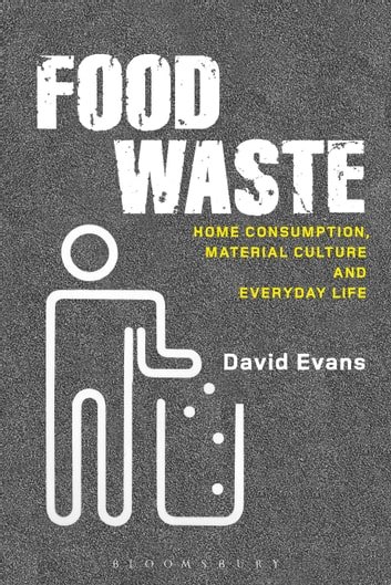 Food Waste - Home Consumption, Material Culture and Everyday Life ebook by David Evans