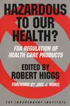 Hazardous to Our Health? - FDA Regulation of Health Care Products ebook by Robert Higgs, Robert Higgs, Ronald W. Hansen,...