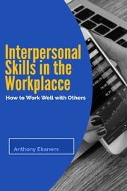 Interpersonal Skills in the Workplace - How to Work Well with Others ebook by Anthony Ekanem