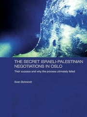The Secret Israeli-Palestinian Negotiations in Oslo - Their Success and Why the Process Ultimately Failed ebook by Sven Behrendt
