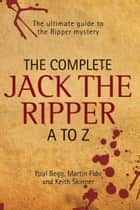 The Complete Jack the Ripper A-Z - The Ultimate Guide to The Ripper Mystery ebook by Paul Begg, Martin Fido, Keith Skinner