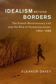 Idealism beyond Borders - The French Revolutionary Left and the Rise of Humanitarianism, 1954–1988 ebook by Eleanor Davey