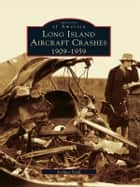 Long Island Aircraft Crashes - 1909-1959 ebook by Joshua Stoff