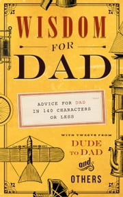 Wisdom for Dad - Advice for Dad In 140 Characters or Less ebook by Hugh Weber