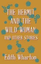 The Hermit and the Wild Woman, and Other Stories ebook by Edith Wharton, John Meyrick