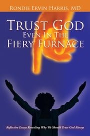 Trust God Even In The Fiery Furnace - Reflective Essays Revealing Why We Should Trust God Always ebook by Rondie Ervin Harris, MD