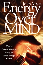 Energy Over Mind - How to Control Your Life Using the Mace Energy Method ebook by John Mace