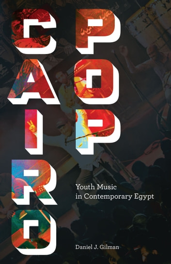 Cairo Pop - Youth Music in Contemporary Egypt ebook by Daniel J. Gilman