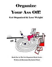 Organize Your Ass Off! - Get Organized & Lose Weight ebook by Kristi Pelzel