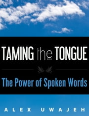 Taming the Tongue: The Power of Spoken Words ebook by Alex Uwajeh