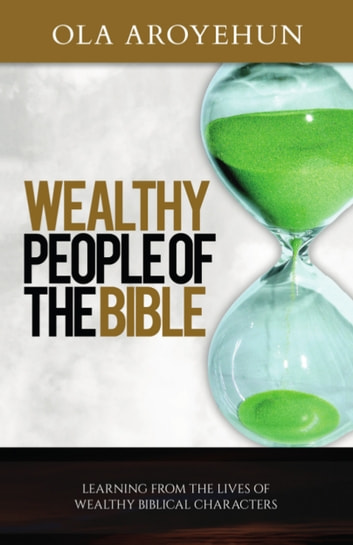 Wealthy People of the Bible - Learning From the Lives of Wealthy Biblical Characters ebook by