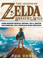 The Legend of Zelda Breath of the Wild Game Master Special Edition, Wii U, Switch, Walkthrough, Tips, Download Guide Unofficial ebook by The Yuw