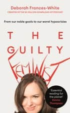 The Guilty Feminist - From our noble goals to our worst hypocrisies ebook by Deborah Frances-White
